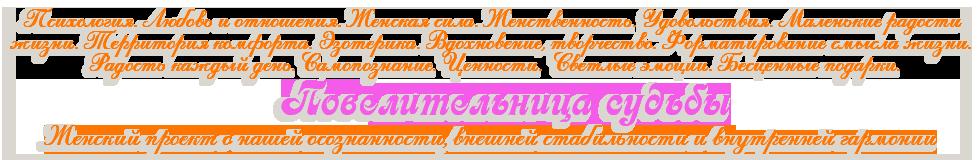 Психология. Любовь и отношения. Женская сила. Женственность. Удовольствия. Маленькие радости жизни. Территория комфорта. Эзотерика. Вдохновение, творчество. Форматирование смысла жизни.  Радость каждый день. Самопознание. Ценности.  Светлые эмоции. Бесценные подарки. Повелительница судьбы Женский проект о нашей осознанности, внешней стабильности и внутренней гармонии